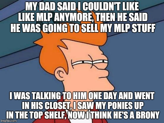Futurama Fry | MY DAD SAID I COULDN'T LIKE LIKE MLP ANYMORE, THEN HE SAID HE WAS GOING TO SELL MY MLP STUFF I WAS TALKING TO HIM ONE DAY AND WENT IN HIS CL | image tagged in memes,futurama fry | made w/ Imgflip meme maker