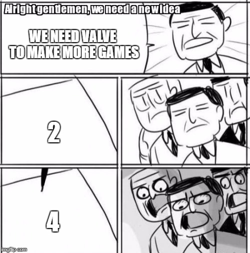 Alright Gentlemen We Need A New Idea Meme | WE NEED VALVE TO MAKE MORE GAMES 2 4 | image tagged in memes,alright gentlemen we need a new idea | made w/ Imgflip meme maker