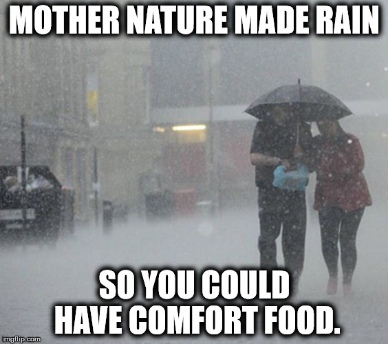 Mother Nature Made Rain | MOTHER NATURE MADE RAIN SO YOU COULD HAVE COMFORT FOOD. | image tagged in portsmouth restaurant,come to paddys,get restored,i'm there | made w/ Imgflip meme maker