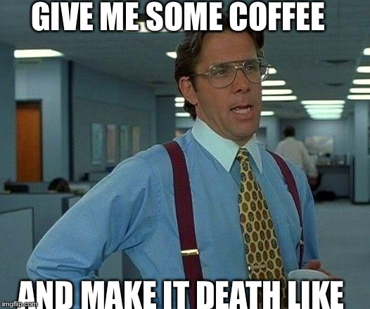 That Would Be Great Meme | GIVE ME SOME COFFEE AND MAKE IT DEATH LIKE | image tagged in memes,that would be great | made w/ Imgflip meme maker