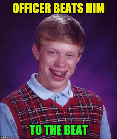 Bad Luck Brian Meme | OFFICER BEATS HIM TO THE BEAT | image tagged in memes,bad luck brian | made w/ Imgflip meme maker