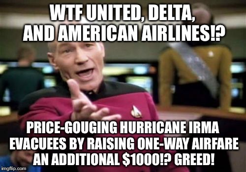 Airline sticker shock | WTF UNITED, DELTA, AND AMERICAN AIRLINES!? PRICE-GOUGING HURRICANE IRMA EVACUEES BY RAISING ONE-WAY AIRFARE AN ADDITIONAL $1000!? GREED! | image tagged in memes,picard wtf,hurricane irma,american airlines,corporate greed,united airlines | made w/ Imgflip meme maker