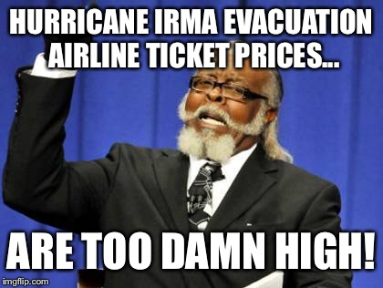 I can't think of a title for this airline ticket meme | HURRICANE IRMA EVACUATION AIRLINE TICKET PRICES... ARE TOO DAMN HIGH! | image tagged in memes,too damn high,united airlines,hurricane irma,corporate greed,delta | made w/ Imgflip meme maker