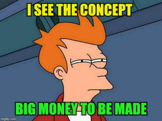 Futurama Fry Meme | I SEE THE CONCEPT BIG MONEY TO BE MADE | image tagged in memes,futurama fry | made w/ Imgflip meme maker