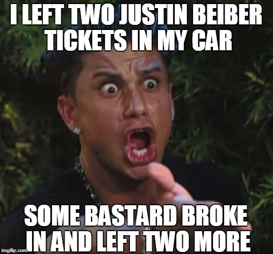DJ Pauly D Meme | I LEFT TWO JUSTIN BEIBER TICKETS IN MY CAR SOME BASTARD BROKE IN AND LEFT TWO MORE | image tagged in memes,dj pauly d | made w/ Imgflip meme maker