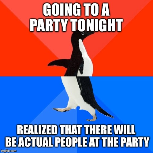 Socially Awesome Awkward Penguin Meme | GOING TO A PARTY TONIGHT REALIZED THAT THERE WILL BE ACTUAL PEOPLE AT THE PARTY | image tagged in memes,socially awesome awkward penguin | made w/ Imgflip meme maker