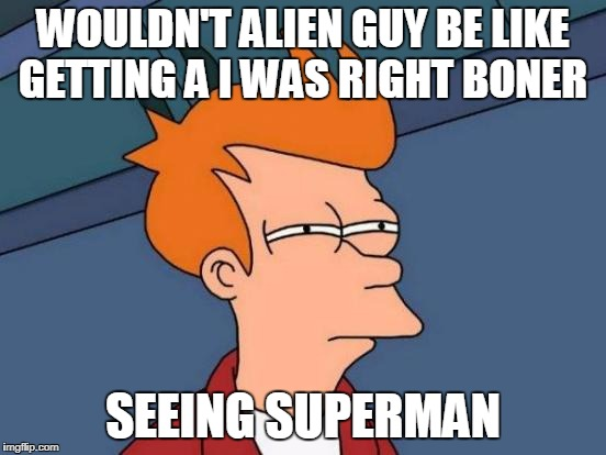 Futurama Fry Meme | WOULDN'T ALIEN GUY BE LIKE GETTING A I WAS RIGHT BONER SEEING SUPERMAN | image tagged in memes,futurama fry | made w/ Imgflip meme maker