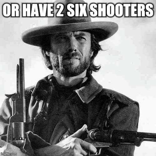 OR HAVE 2 SIX SHOOTERS | made w/ Imgflip meme maker