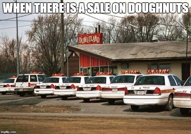 Cops and Donuts | WHEN THERE IS A SALE ON DOUGHNUTS | image tagged in cops and donuts | made w/ Imgflip meme maker