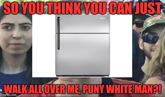 SO YOU THINK YOU CAN JUST WALK ALL OVER ME, PUNY WHITE MAN?! | made w/ Imgflip meme maker