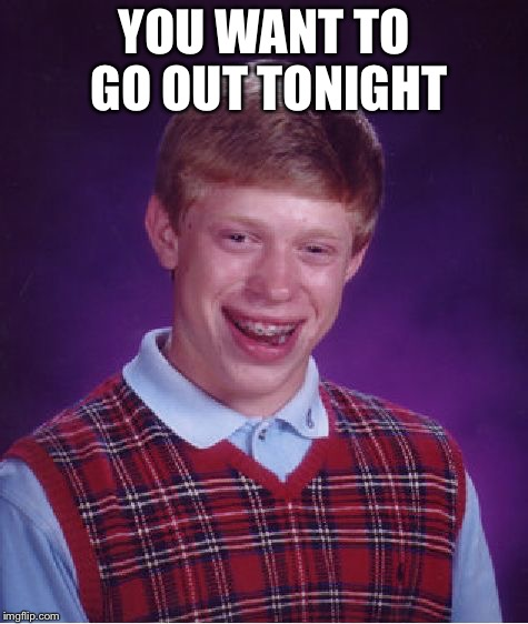 Bad Luck Brian Meme | YOU WANT TO GO OUT TONIGHT | image tagged in memes,bad luck brian | made w/ Imgflip meme maker