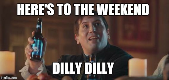 Dilly Dilly  | HERE'S TO THE WEEKEND DILLY DILLY | image tagged in dilly dilly | made w/ Imgflip meme maker