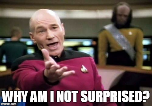 Picard Wtf Meme | WHY AM I NOT SURPRISED? | image tagged in memes,picard wtf | made w/ Imgflip meme maker