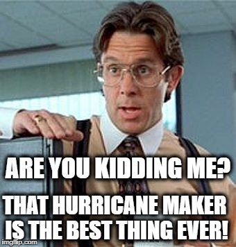THAT HURRICANE MAKER IS THE BEST THING EVER! ARE YOU KIDDING ME? | made w/ Imgflip meme maker