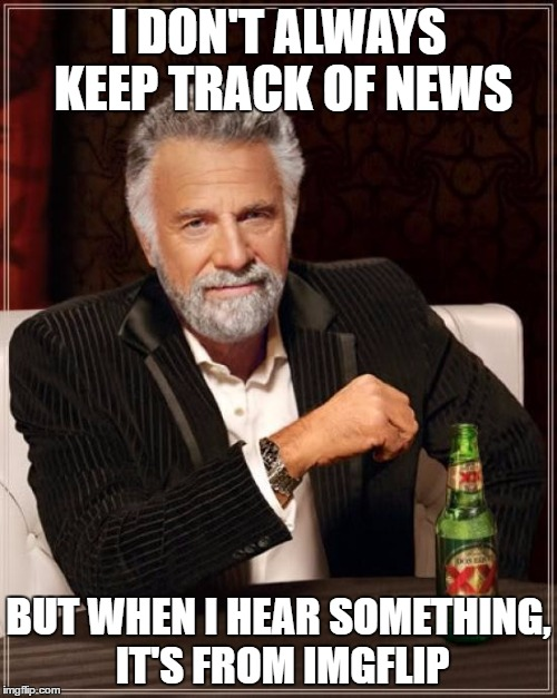 The Most Interesting Man In The World Meme | I DON'T ALWAYS KEEP TRACK OF NEWS BUT WHEN I HEAR SOMETHING, IT'S FROM IMGFLIP | image tagged in memes,the most interesting man in the world | made w/ Imgflip meme maker
