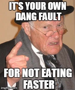Back In My Day Meme | IT'S YOUR OWN DANG FAULT FOR NOT EATING FASTER | image tagged in memes,back in my day | made w/ Imgflip meme maker