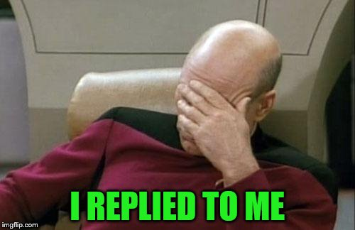 Captain Picard Facepalm Meme | I REPLIED TO ME | image tagged in memes,captain picard facepalm | made w/ Imgflip meme maker