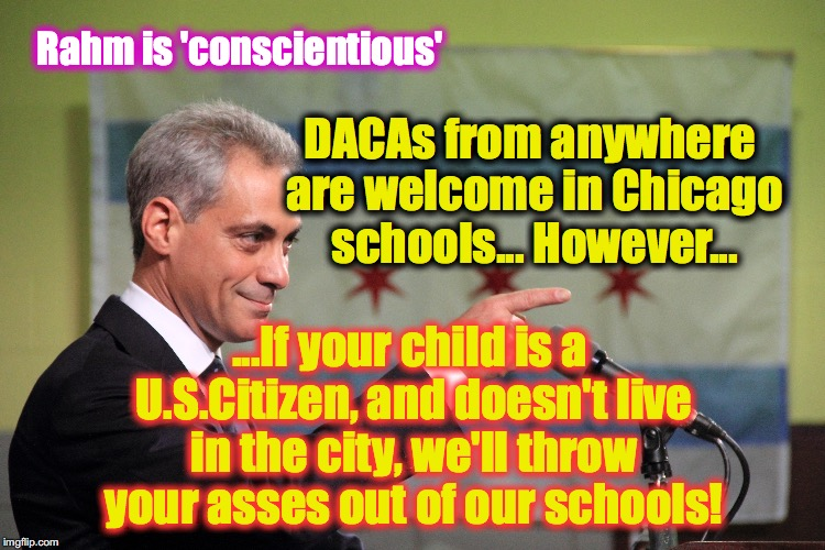 DACAs from anywhere are welcome in Chicago schools... However... ...If your child is a U.S.Citizen, and doesn't live in the city, we'll thro | image tagged in rahm emmanuel,daca | made w/ Imgflip meme maker