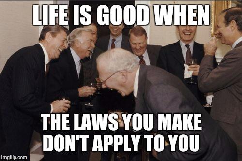 Laughing Men In Suits Meme | LIFE IS GOOD WHEN THE LAWS YOU MAKE DON'T APPLY TO YOU | image tagged in memes,laughing men in suits | made w/ Imgflip meme maker