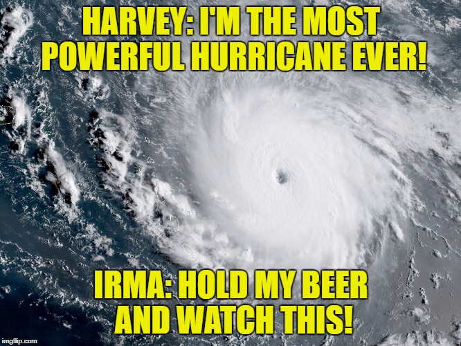 Sending thoughts to the Caribbean and Florida! | HARVEY: I'M THE MOST POWERFUL HURRICANE EVER! IRMA: HOLD MY BEER AND WATCH THIS! | image tagged in hurricane irma,irma,harvey,hurricane | made w/ Imgflip meme maker