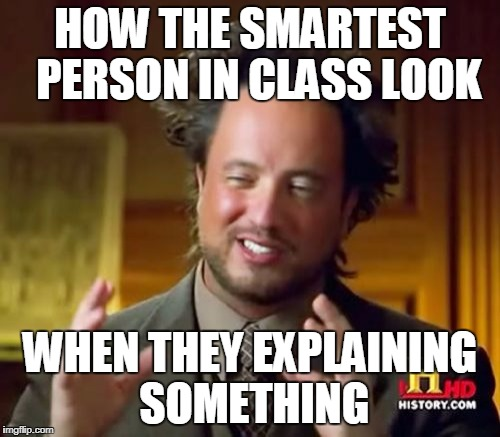 Ancient Aliens Meme | HOW THE SMARTEST  PERSON IN CLASS LOOK WHEN THEY EXPLAINING SOMETHING | image tagged in memes,ancient aliens | made w/ Imgflip meme maker