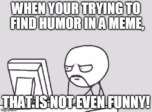 Computer Guy Meme | WHEN YOUR TRYING TO FIND HUMOR IN A MEME, THAT IS NOT EVEN FUNNY! | image tagged in memes,computer guy | made w/ Imgflip meme maker