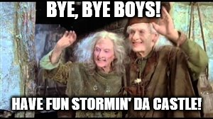 BYE, BYE BOYS! HAVE FUN STORMIN' DA CASTLE! | image tagged in have fun storming the castle | made w/ Imgflip meme maker