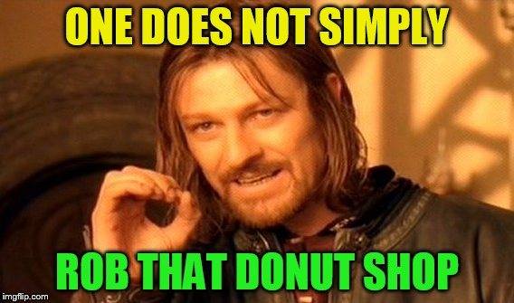 One Does Not Simply Meme | ONE DOES NOT SIMPLY ROB THAT DONUT SHOP | image tagged in memes,one does not simply | made w/ Imgflip meme maker