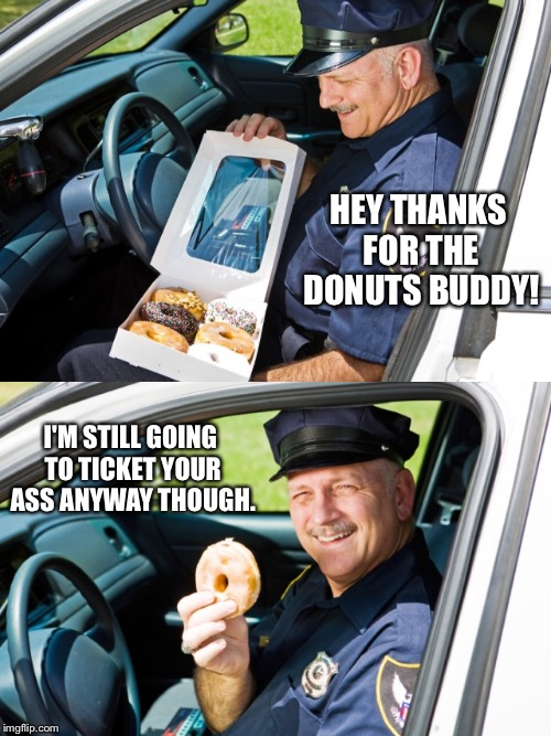 HEY THANKS FOR THE DONUTS BUDDY! I'M STILL GOING TO TICKET YOUR ASS ANYWAY THOUGH. | made w/ Imgflip meme maker