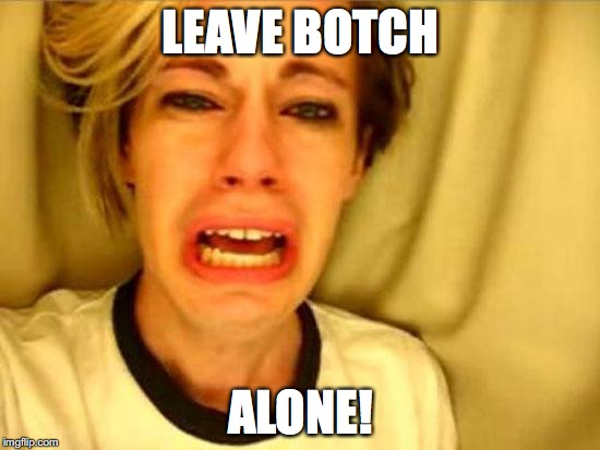 Leave Britney Alone | LEAVE BOTCH ALONE! | image tagged in leave britney alone | made w/ Imgflip meme maker