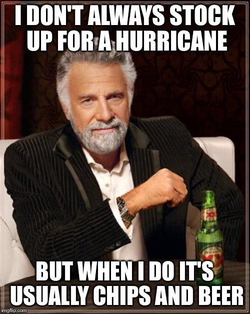 The Most Interesting Man In The World Meme | I DON'T ALWAYS STOCK UP FOR A HURRICANE BUT WHEN I DO IT'S USUALLY CHIPS AND BEER | image tagged in memes,the most interesting man in the world | made w/ Imgflip meme maker