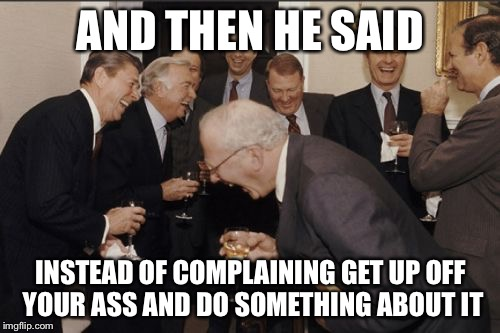 Laughing Men In Suits Meme | AND THEN HE SAID INSTEAD OF COMPLAINING GET UP OFF YOUR ASS AND DO SOMETHING ABOUT IT | image tagged in memes,laughing men in suits | made w/ Imgflip meme maker