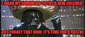 Vader Gone Mexican | I WEAR MY SOMBRERO TO TRY A NEW COLCHER. BUT FORGET THAT NOW. IT'S TIME FOR A FIESTA! | image tagged in vader gone mexican,darth vader,sombrero | made w/ Imgflip meme maker