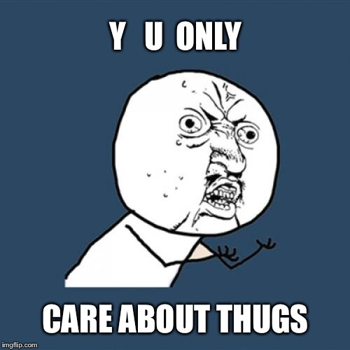 Y U No Meme | Y   U  ONLY CARE ABOUT THUGS | image tagged in memes,y u no | made w/ Imgflip meme maker