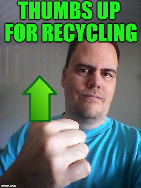 Thumbs up | THUMBS UP FOR RECYCLING | image tagged in thumbs up | made w/ Imgflip meme maker