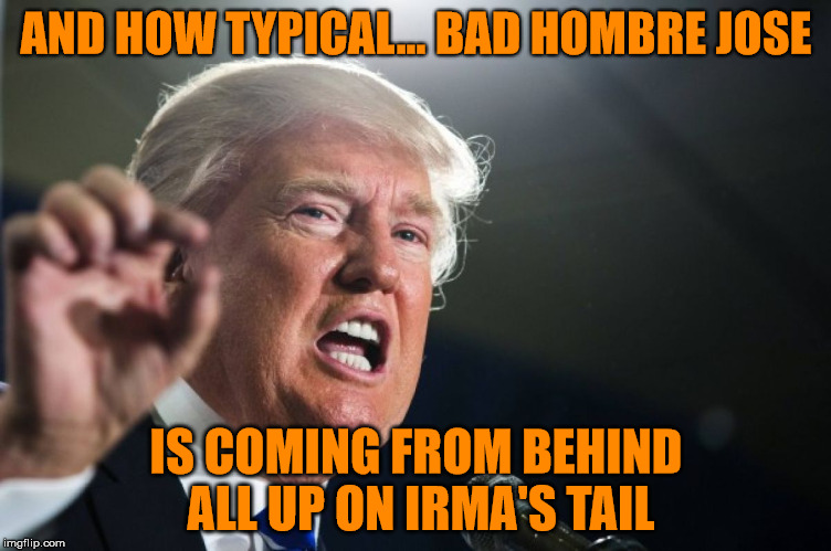 we need that storm wall  | AND HOW TYPICAL... BAD HOMBRE JOSE IS COMING FROM BEHIND ALL UP ON IRMA'S TAIL | image tagged in donald trump,hurricane irma,hurricane jose,the wall | made w/ Imgflip meme maker