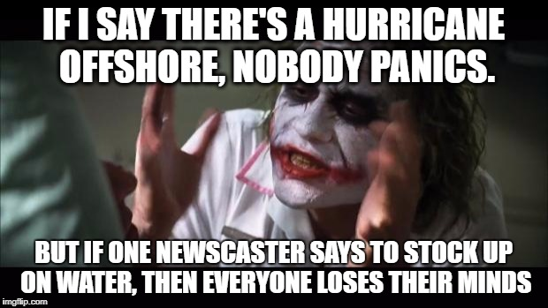 And everybody loses their minds Meme | IF I SAY THERE'S A HURRICANE OFFSHORE, NOBODY PANICS. BUT IF ONE NEWSCASTER SAYS TO STOCK UP ON WATER, THEN EVERYONE LOSES THEIR MINDS | image tagged in memes,and everybody loses their minds | made w/ Imgflip meme maker