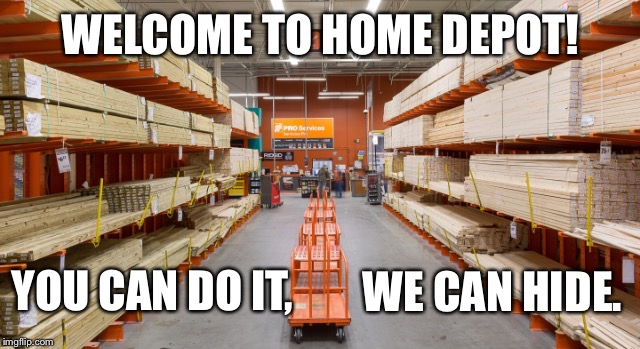 Ever try to get a sheet of plywood cut in this place? | WELCOME TO HOME DEPOT! YOU CAN DO IT, WE CAN HIDE. | image tagged in home depot,house,retail,shopping,home,repair | made w/ Imgflip meme maker