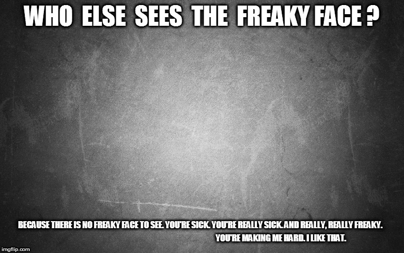 Who else sees the freaky face? | WHO  ELSE  SEES  THE  FREAKY FACE ? BECAUSE THERE IS NO FREAKY FACE TO SEE. YOU'RE SICK. YOU'RE REALLY SICK. AND REALLY, REALLY FREAKY. YOU' | image tagged in hard,sex,freaky | made w/ Imgflip meme maker