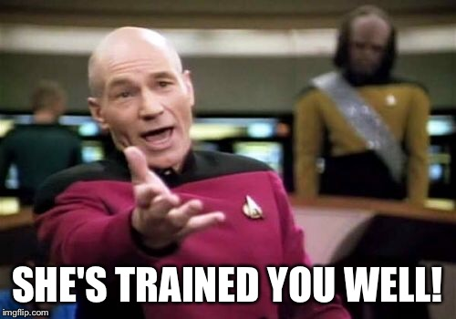 Picard Wtf Meme | SHE'S TRAINED YOU WELL! | image tagged in memes,picard wtf | made w/ Imgflip meme maker