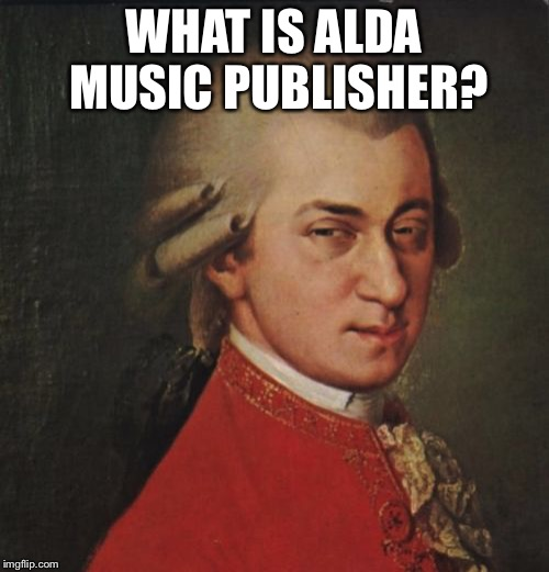 Mozart Not Sure | WHAT IS ALDA MUSIC PUBLISHER? | image tagged in memes,mozart not sure | made w/ Imgflip meme maker