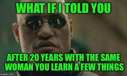 Matrix Morpheus Meme | WHAT IF I TOLD YOU AFTER 20 YEARS WITH THE SAME WOMAN YOU LEARN A FEW THINGS | image tagged in memes,matrix morpheus | made w/ Imgflip meme maker