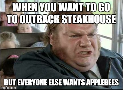 WHEN YOU WANT TO GO TO OUTBACK STEAKHOUSE BUT EVERYONE ELSE WANTS APPLEBEES | image tagged in chris farley bus driver | made w/ Imgflip meme maker