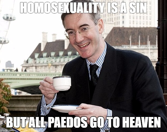 Jacob Rees Mogg | HOMOSEXUALITY IS A SIN BUT ALL PAEDOS GO TO HEAVEN | image tagged in jacob rees mogg | made w/ Imgflip meme maker