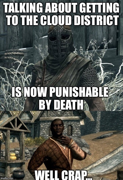 I'm sick of your s**t Nazeem! |  TALKING ABOUT GETTING TO THE CLOUD DISTRICT; IS NOW PUNISHABLE BY DEATH; WELL CRAP... | image tagged in skyrim,nazeem,arrow to the knee,lol,do you get to the cloud district very often | made w/ Imgflip meme maker