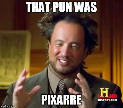 THAT PUN WAS PIXARRE | image tagged in memes,ancient aliens | made w/ Imgflip meme maker