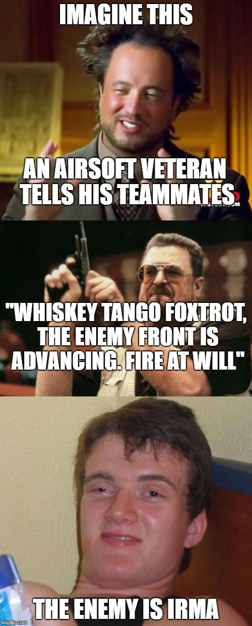 "I mean it looks fun and all, but I feel like some people take airsoft too seriously | IMAGINE THIS THE ENEMY IS IRMA ""WHISKEY TANGO FOXTROT, THE ENEMY FRONT IS ADVANCING. FIRE AT WILL"" AN AIRSOFT VETERAN TELLS HIS TEAMMATES 