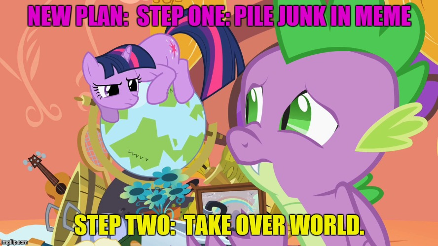 NEW PLAN:  STEP ONE: PILE JUNK IN MEME STEP TWO:  TAKE OVER WORLD. | made w/ Imgflip meme maker