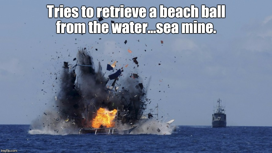 Tries to retrieve a beach ball from the water...sea mine. | made w/ Imgflip meme maker