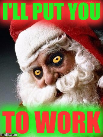 Evil santa | I'LL PUT YOU TO WORK | image tagged in evil santa | made w/ Imgflip meme maker
